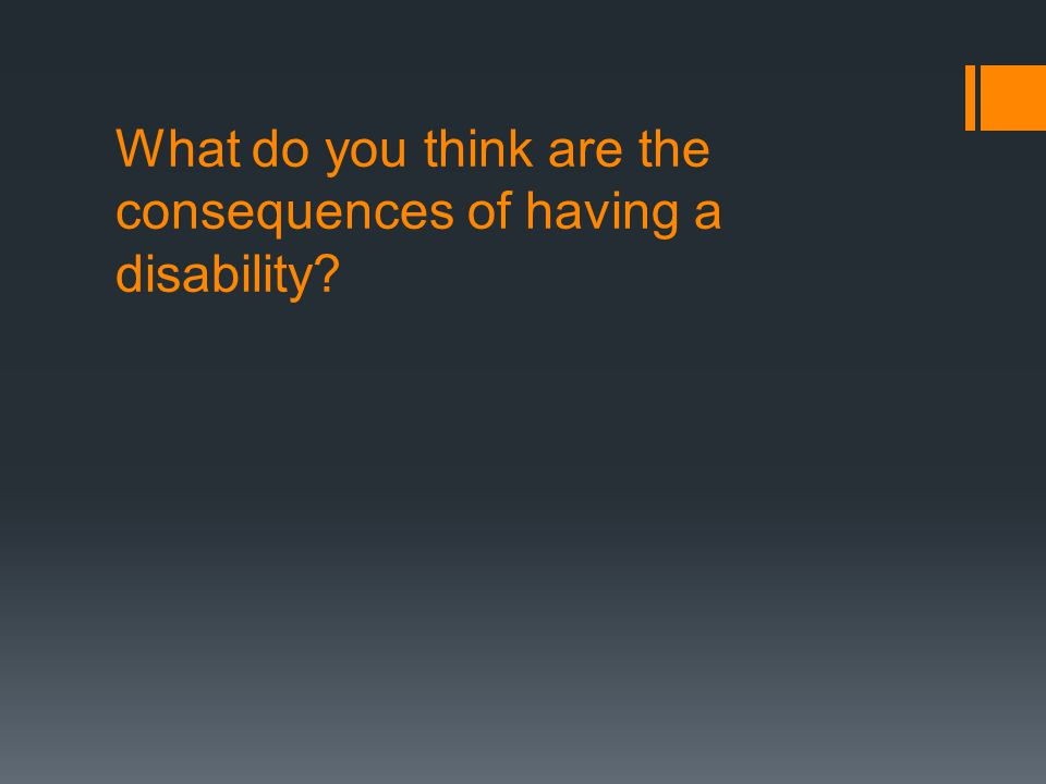 What do you think are the consequences of having a disability?