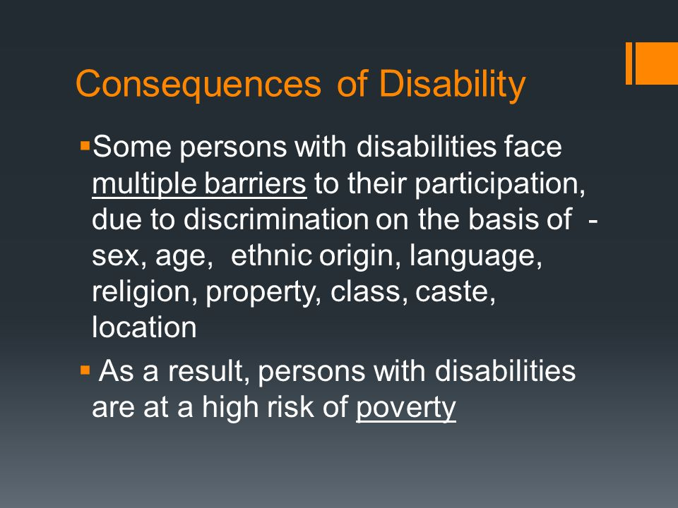 Consequences of Disability  Some persons with disabilities face multiple barriers to their participation, due to discrimination on the basis of - sex, age, ethnic origin, language, religion, property, class, caste, location  As a result, persons with disabilities are at a high risk of poverty