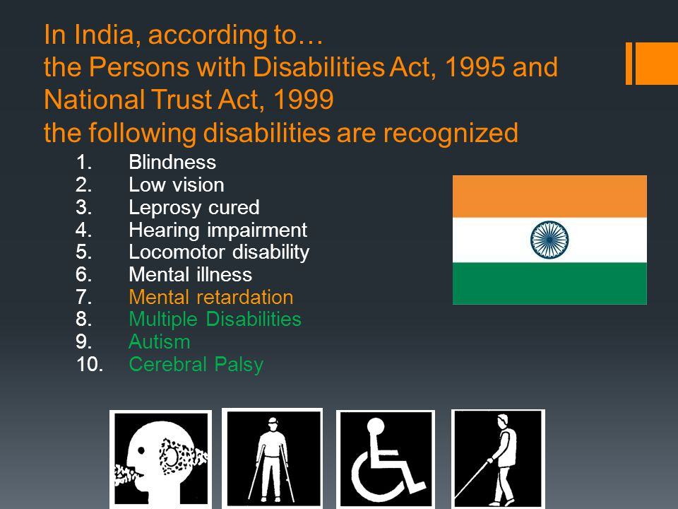 In India, according to… the Persons with Disabilities Act, 1995 and National Trust Act, 1999 the following disabilities are recognized 1.Blindness 2.Low vision 3.Leprosy cured 4.Hearing impairment 5.Locomotor disability 6.Mental illness 7.Mental retardation 8.Multiple Disabilities 9.Autism 10.Cerebral Palsy