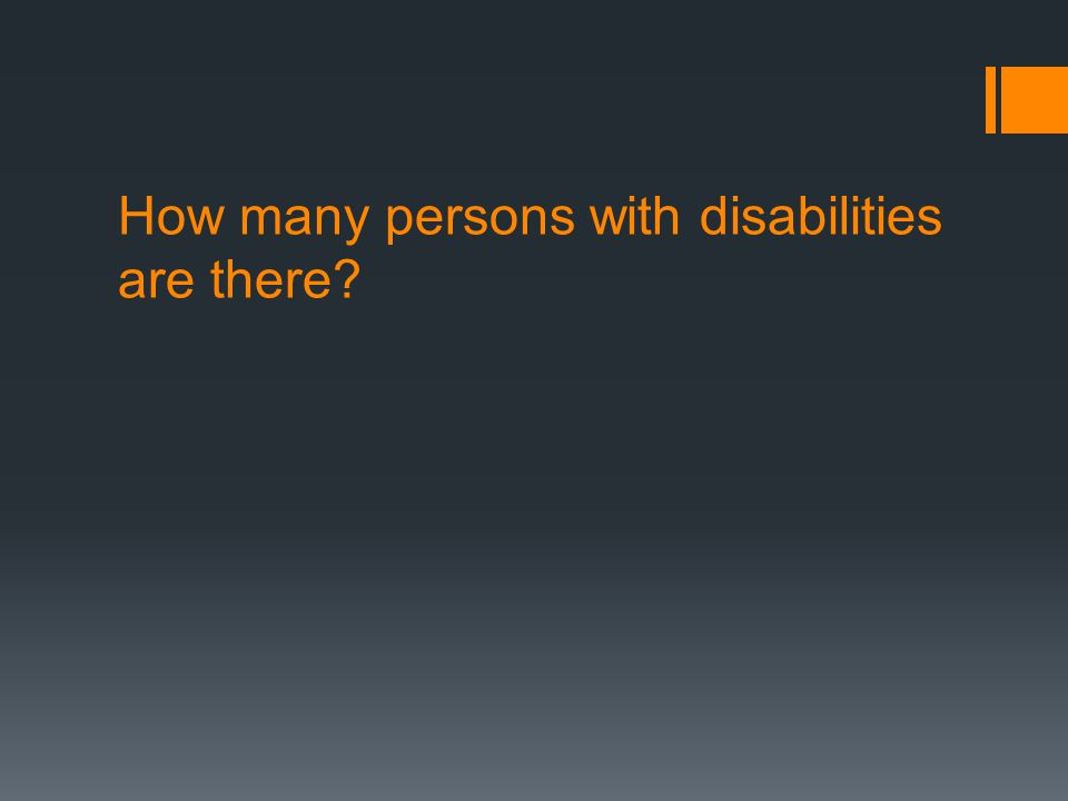 Prevalence of Disabilities Global Estimates – based on World Disability Report - 2011 1.About 15% of the population in the world has a disability 2.Between 2 and 4% of the population have severe disabilities In India 1.NSSO - Report on 'Disabled Persons in India 2002' estimated 1.8 % (18 million); Male : Female = 59 : 41 2.Census 2001 estimated 2.13% (21 million); Male : Female = 58 : 42 3.Planning Commission, GoI, 11 th 5-Year Plan estimates 5-6% of the population have disabilities