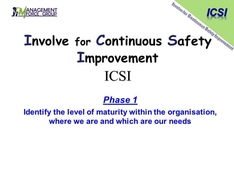 ICSI Phase 1 Identify the level of maturity within the organisation, where we are and which are our needs I nvolve for C ontinuous S afety I mprovemen