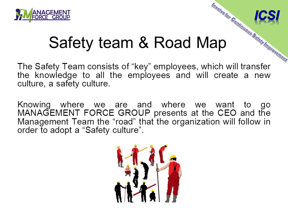 Safety team & Road Map The Safety Team consists of key employees, which will transfer the knowledge to all the employees and will create a new culture, a safety culture.
