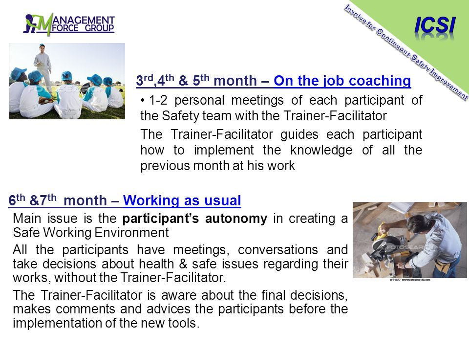 3 rd,4 th & 5 th month – On the job coaching 1-2 personal meetings of each participant of the Safety team with the Trainer-Facilitator The Trainer-Facilitator guides each participant how to implement the knowledge of all the previous month at his work 6 th &7 th month – Working as usual Main issue is the participant's autonomy in creating a Safe Working Environment All the participants have meetings, conversations and take decisions about health & safe issues regarding their works, without the Trainer-Facilitator.