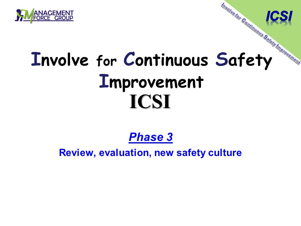 Phase 3 Review, evaluation, new safety culture I nvolve for C ontinuous S afety I mprovement ICSI
