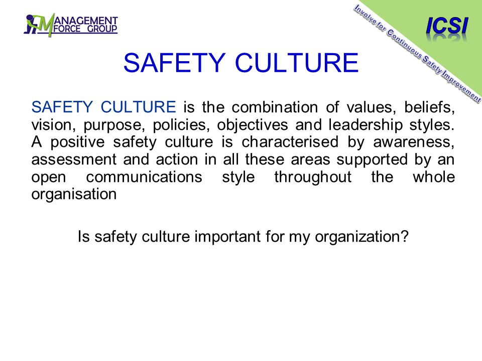 SAFETY CULTURE SAFETY CULTURE is the combination of values, beliefs, vision, purpose, policies, objectives and leadership styles.