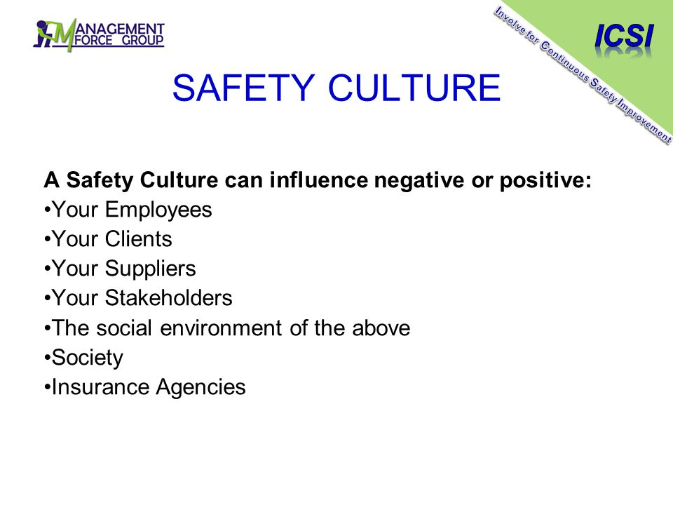 SAFETY CULTURE A Safety Culture can influence negative or positive: Your Employees Your Clients Your Suppliers Your Stakeholders The social environment of the above Society Insurance Agencies