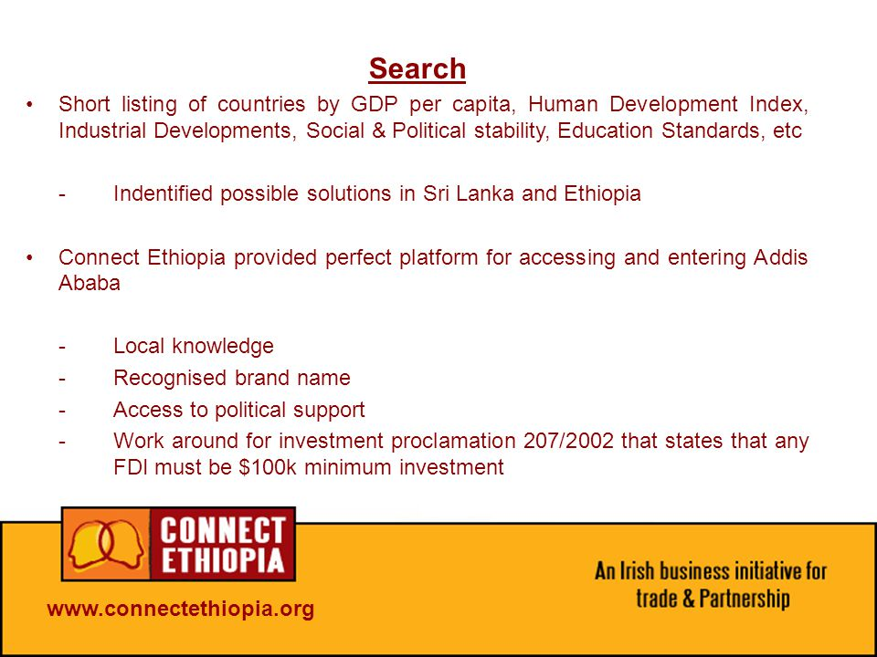 Search Short listing of countries by GDP per capita, Human Development Index, Industrial Developments, Social & Political stability, Education Standards, etc -Indentified possible solutions in Sri Lanka and Ethiopia Connect Ethiopia provided perfect platform for accessing and entering Addis Ababa -Local knowledge -Recognised brand name -Access to political support -Work around for investment proclamation 207/2002 that states that any FDI must be $100k minimum investment