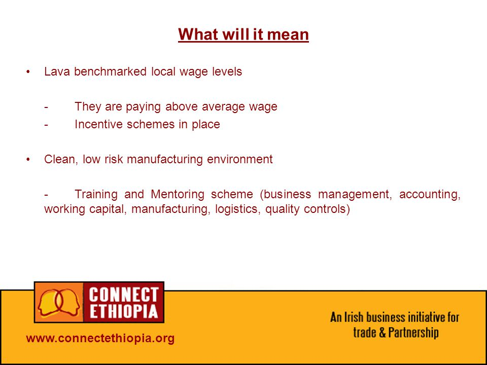 What will it mean Lava benchmarked local wage levels -They are paying above average wage -Incentive schemes in place Clean, low risk manufacturing environment -Training and Mentoring scheme (business management, accounting, working capital, manufacturing, logistics, quality controls)
