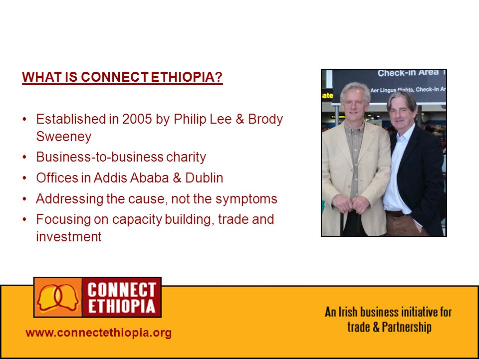 www.connectethiopia.org OUR GOAL CONNECT: the efforts of the Irish business community FOCUS: the combined efforts on one country – Ethiopia BUILD: capacity to help stimulate the economy
