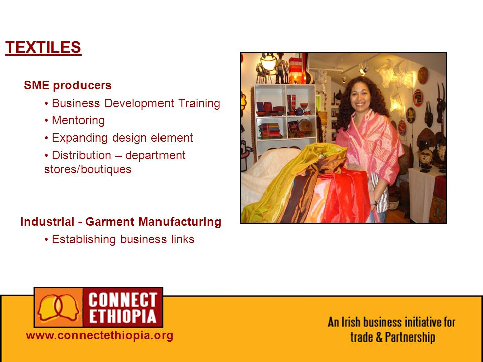 TEXTILES SME producers Business Development Training Mentoring Expanding design element Distribution – department stores/boutiques Industrial - Garment Manufacturing Establishing business links