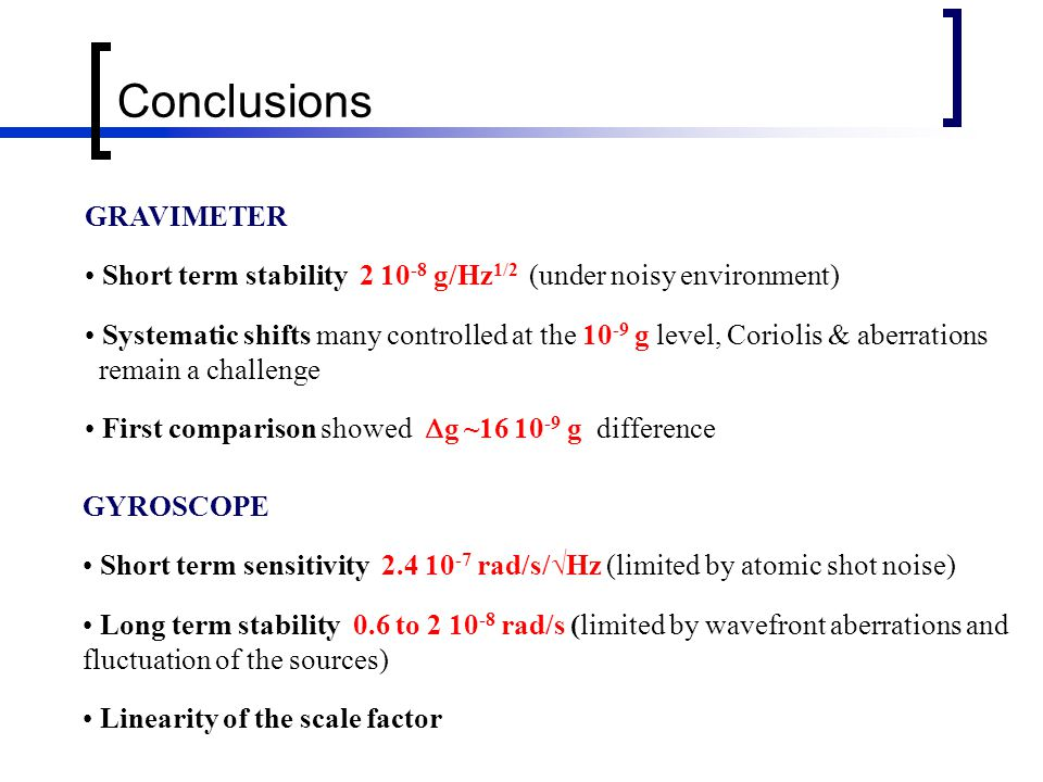 Conclusions GRAVIMETER Short term stability g/Hz 1/2 (under noisy environment) Systematic shifts many controlled at the g level, Coriolis & aberrations remain a challenge First comparison showed  g ~ g difference GYROSCOPE Short term sensitivity rad/s/√Hz (limited by atomic shot noise) Long term stability 0.6 to rad/s (limited by wavefront aberrations and fluctuation of the sources) Linearity of the scale factor