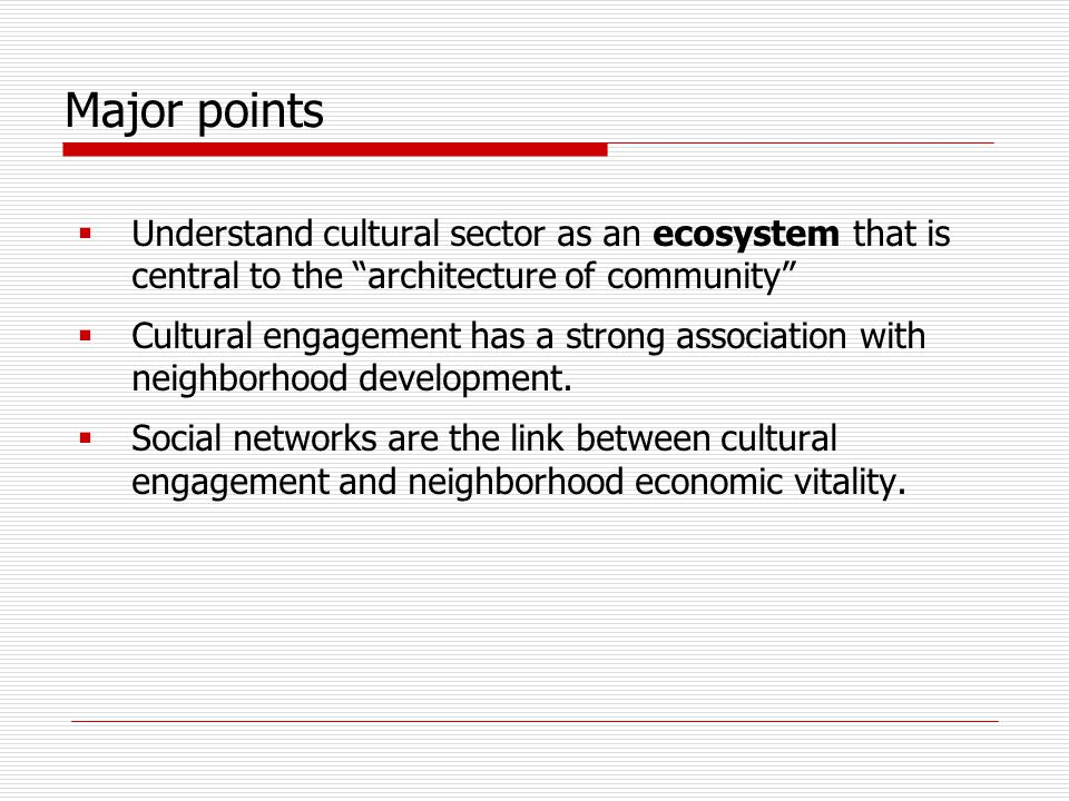 The cultural ecosystem and the architecture of community The creative sector makes critical contributions to the four dimensions of the architecture of community  Social capital—ties between community members  Public assets—investments in place- making  Market relations—generating investment and business activity  Flows of information, capital, and people between places—bridging divides that isolate distressed neighborhoods Nowak, J.