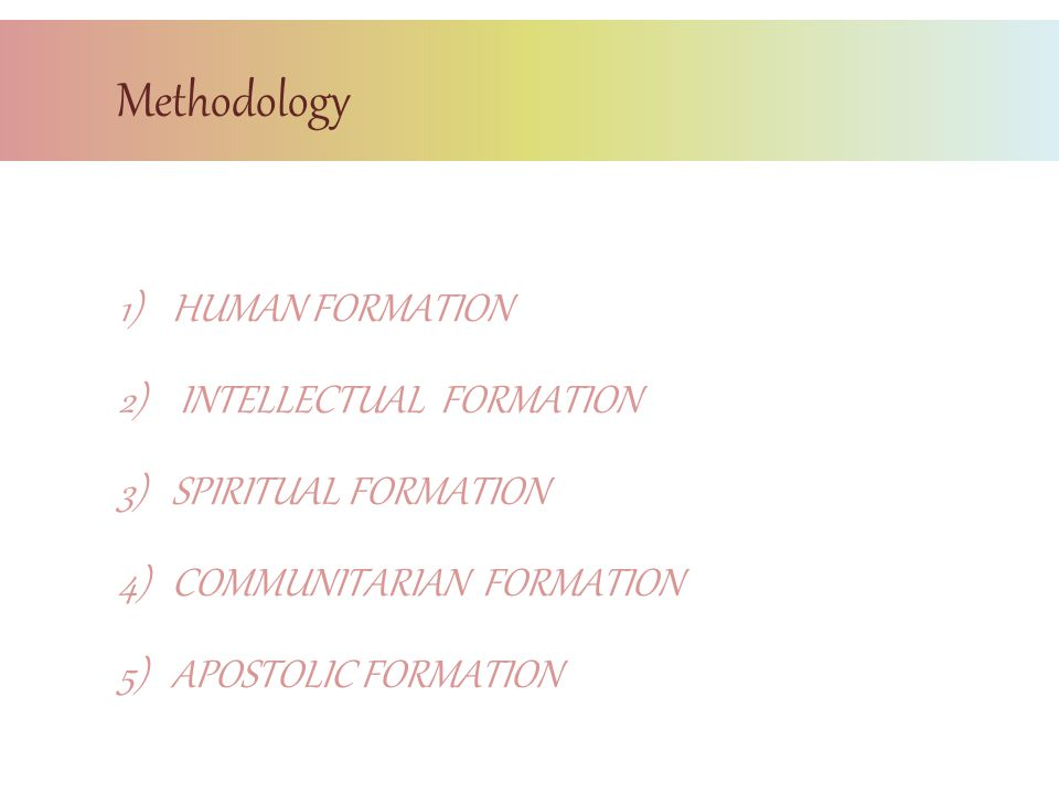 1)HUMAN FORMATION 2) INTELLECTUAL FORMATION 3)SPIRITUAL FORMATION 4)COMMUNITARIAN FORMATION 5)APOSTOLIC FORMATION Methodology