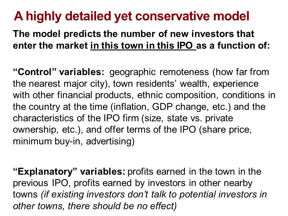 A highly detailed yet conservative model The model predicts the number of new investors that enter the market in this town in this IPO as a function of: Control variables: geographic remoteness (how far from the nearest major city), town residents' wealth, experience with other financial products, ethnic composition, conditions in the country at the time (inflation, GDP change, etc.) and the characteristics of the IPO firm (size, state vs.