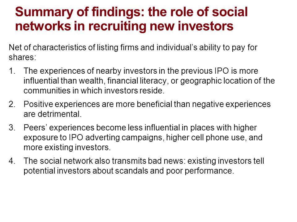 Summary of findings: the role of social networks in recruiting new investors Net of characteristics of listing firms and individual's ability to pay for shares: 1.The experiences of nearby investors in the previous IPO is more influential than wealth, financial literacy, or geographic location of the communities in which investors reside.