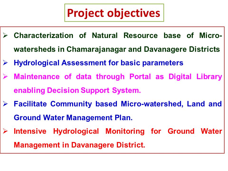 Project objectives  Characterization of Natural Resource base of Micro- watersheds in Chamarajanagar and Davanagere Districts  Hydrological Assessme