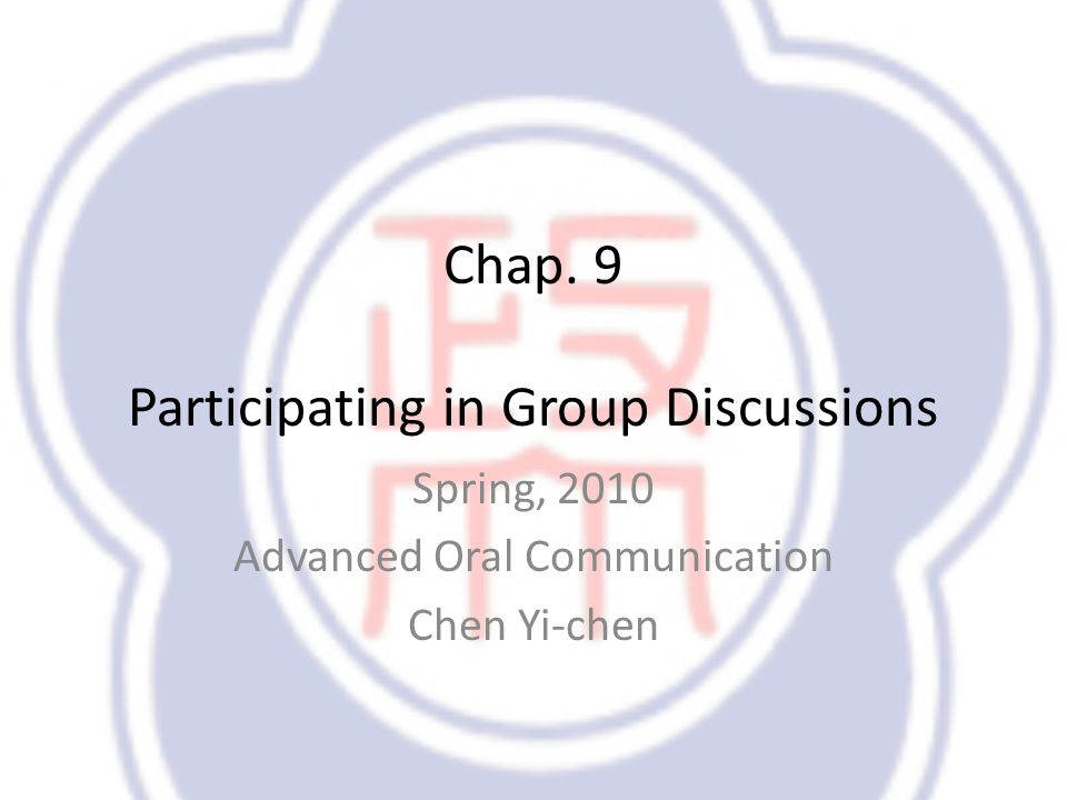 Chap. 9 Participating in Group Discussions Spring, 2010 Advanced Oral Communication Chen Yi-chen