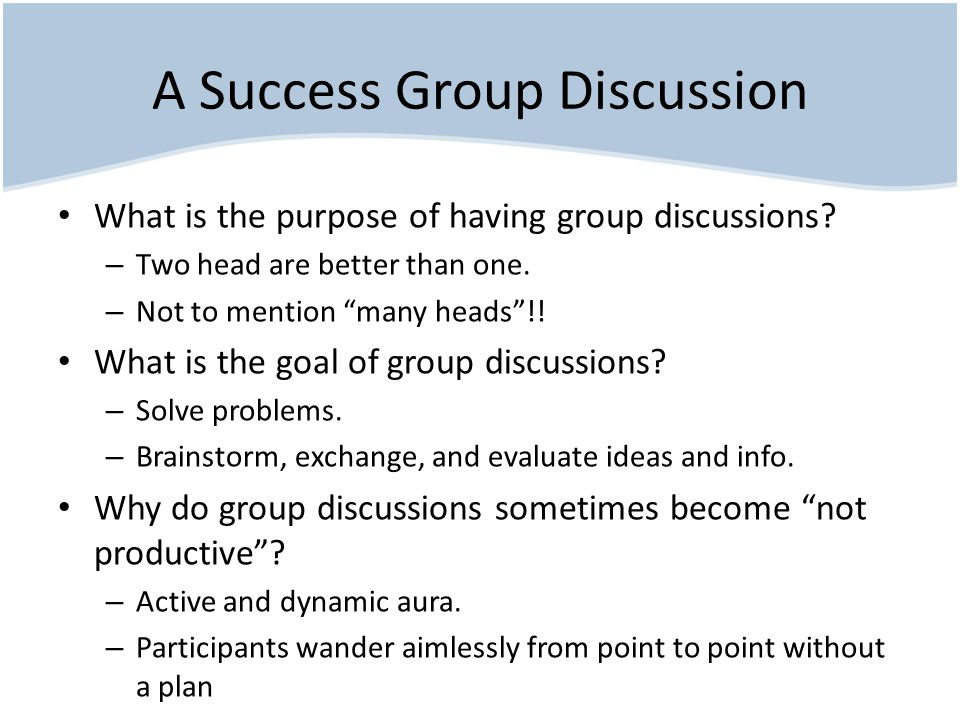 A Success Group Discussion What is the purpose of having group discussions.
