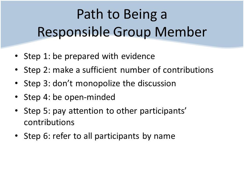 Path to Being a Responsible Group Member Step 1: be prepared with evidence Step 2: make a sufficient number of contributions Step 3: don't monopolize the discussion Step 4: be open-minded Step 5: pay attention to other participants' contributions Step 6: refer to all participants by name
