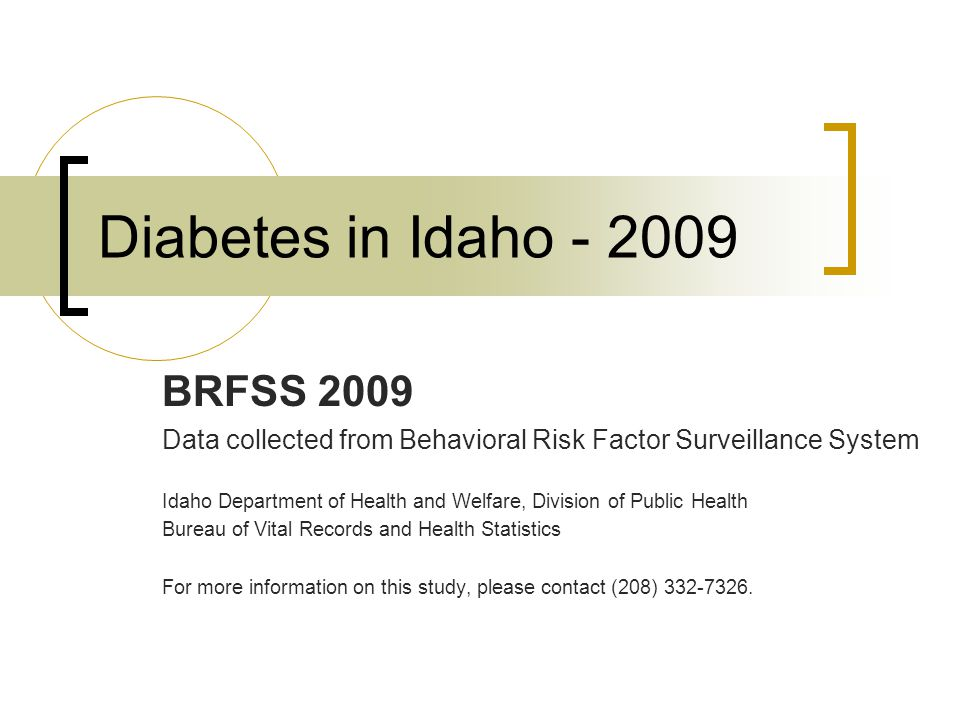 Diabetes in Idaho - 2009 BRFSS 2009 Data collected from Behavioral Risk Factor Surveillance System Idaho Department of Health and Welfare, Division of Public Health Bureau of Vital Records and Health Statistics For more information on this study, please contact (208) 332-7326.
