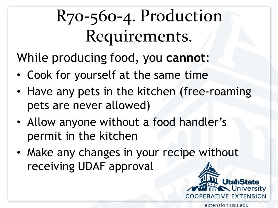extension.usu.edu R70-560-4. Production Requirements. While producing food, you cannot: Cook for yourself at the same time Have any pets in the kitche