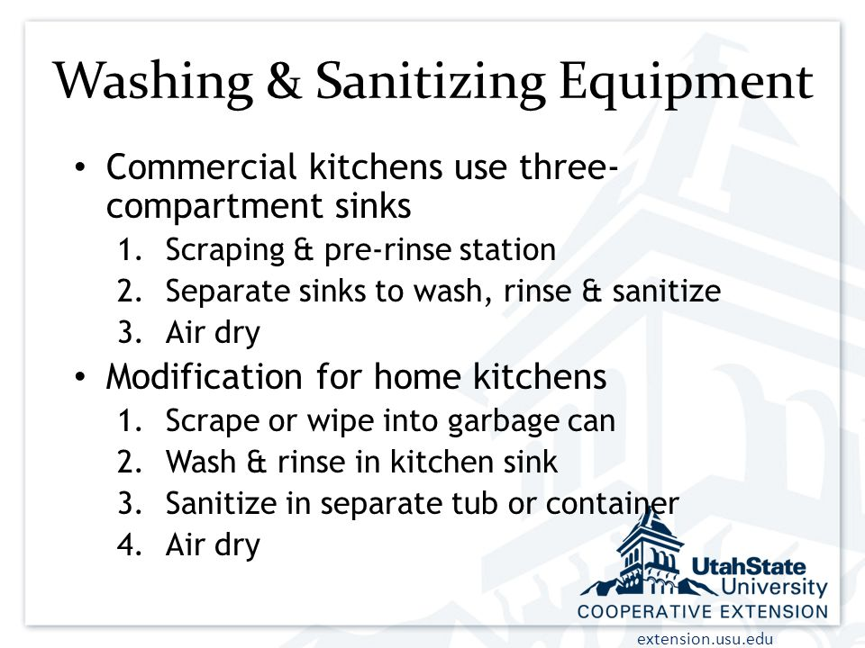extension.usu.edu Washing & Sanitizing Equipment Commercial kitchens use three- compartment sinks 1.Scraping & pre-rinse station 2.Separate sinks to wash, rinse & sanitize 3.Air dry Modification for home kitchens 1.Scrape or wipe into garbage can 2.Wash & rinse in kitchen sink 3.Sanitize in separate tub or container 4.Air dry