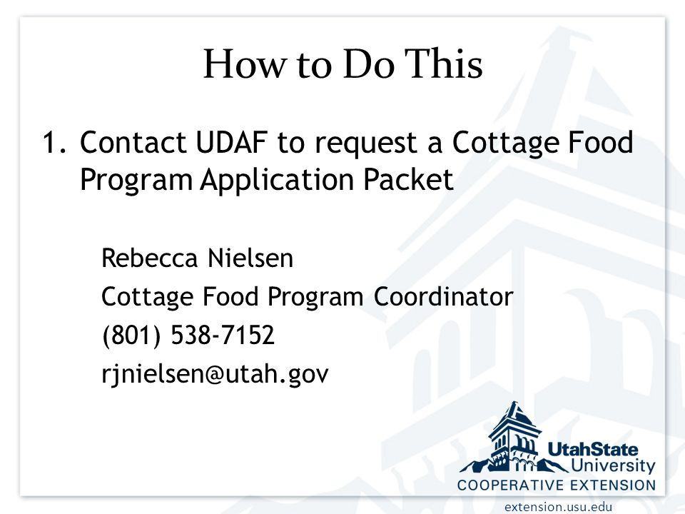 extension.usu.edu How to Do This 1.Contact UDAF to request a Cottage Food Program Application Packet Rebecca Nielsen Cottage Food Program Coordinator