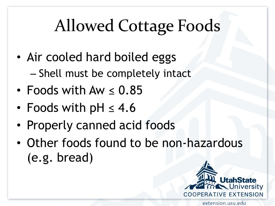 extension.usu.edu Allowed Cottage Foods Air cooled hard boiled eggs – Shell must be completely intact Foods with Aw ≤ 0.85 Foods with pH ≤ 4.6 Properly canned acid foods Other foods found to be non-hazardous (e.g.