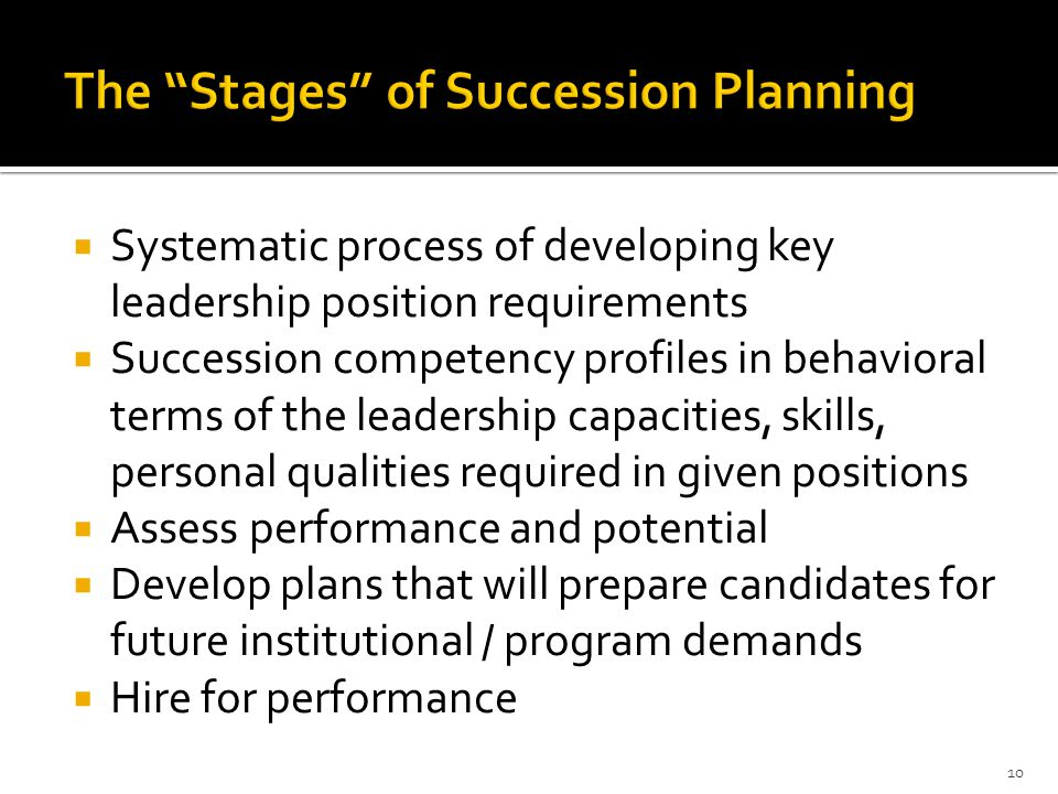  Systematic process of developing key leadership position requirements  Succession competency profiles in behavioral terms of the leadership capacities, skills, personal qualities required in given positions  Assess performance and potential  Develop plans that will prepare candidates for future institutional / program demands  Hire for performance 10