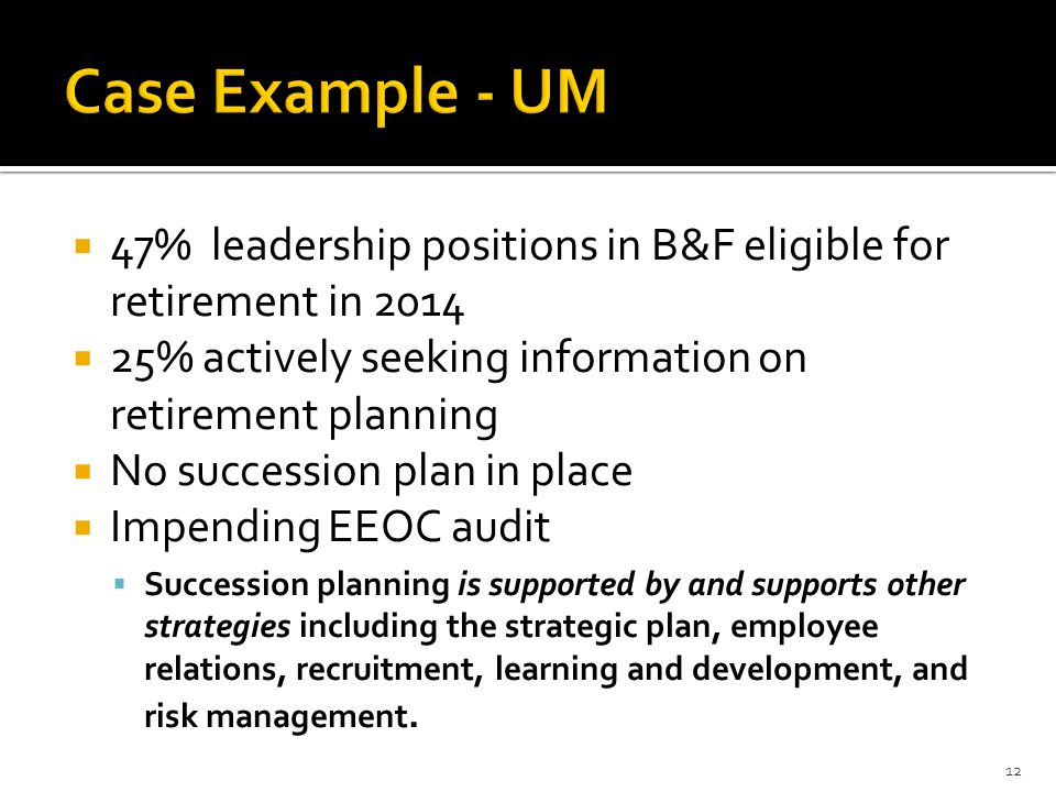  47% leadership positions in B&F eligible for retirement in 2014  25% actively seeking information on retirement planning  No succession plan in place  Impending EEOC audit  Succession planning is supported by and supports other strategies including the strategic plan, employee relations, recruitment, learning and development, and risk management.