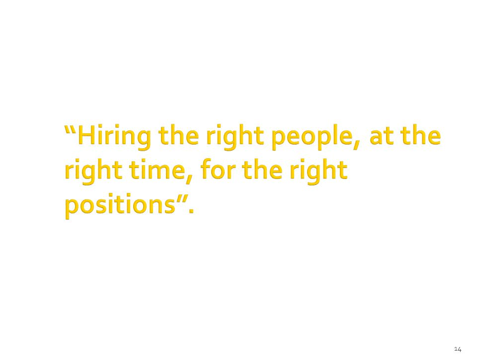 14 Hiring the right people, at the right time, for the right positions .