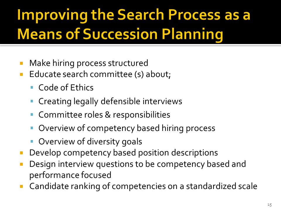  Make hiring process structured  Educate search committee (s) about;  Code of Ethics  Creating legally defensible interviews  Committee roles & responsibilities  Overview of competency based hiring process  Overview of diversity goals  Develop competency based position descriptions  Design interview questions to be competency based and performance focused  Candidate ranking of competencies on a standardized scale 15