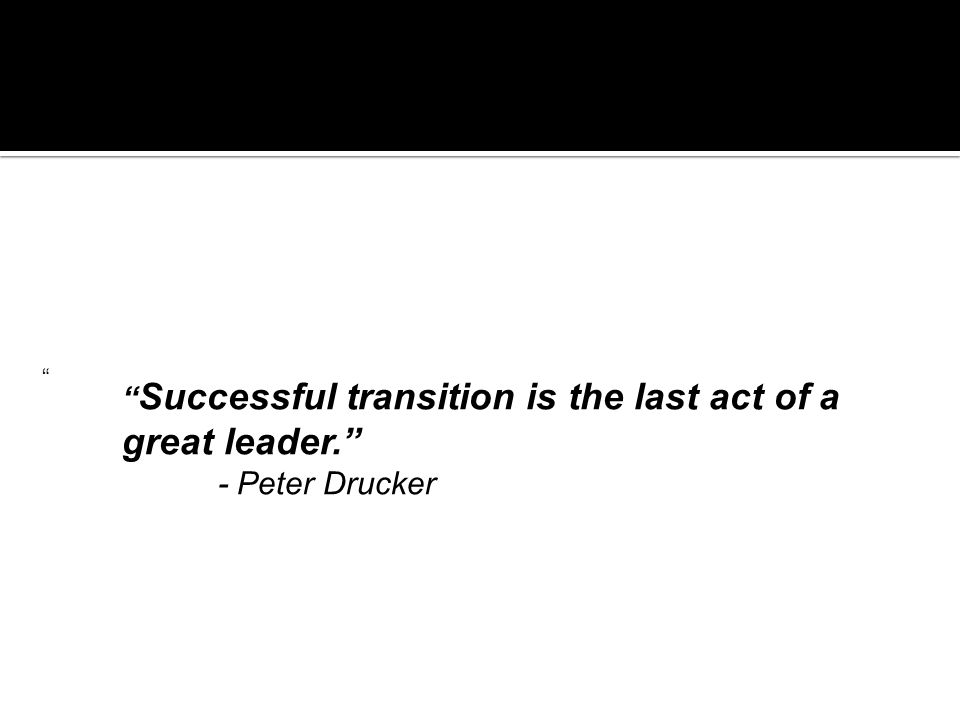 Successful transition is the last act of a great leader. - Peter Drucker
