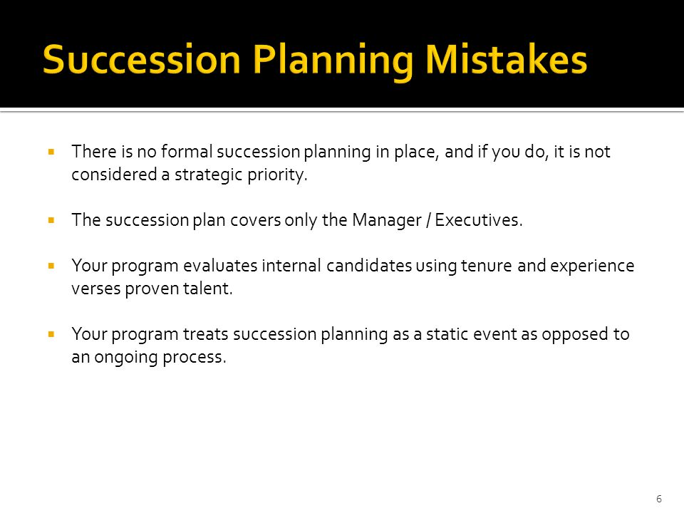  There is no formal succession planning in place, and if you do, it is not considered a strategic priority.