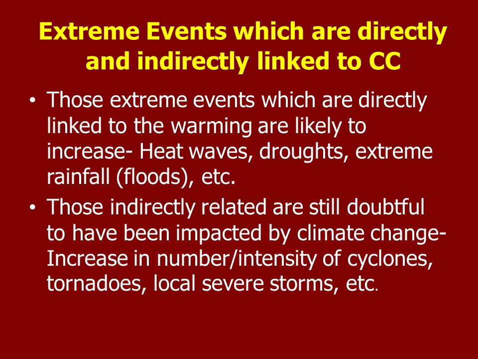 Extreme Events which are directly and indirectly linked to CC Those extreme events which are directly linked to the warming are likely to increase- Heat waves, droughts, extreme rainfall (floods), etc.
