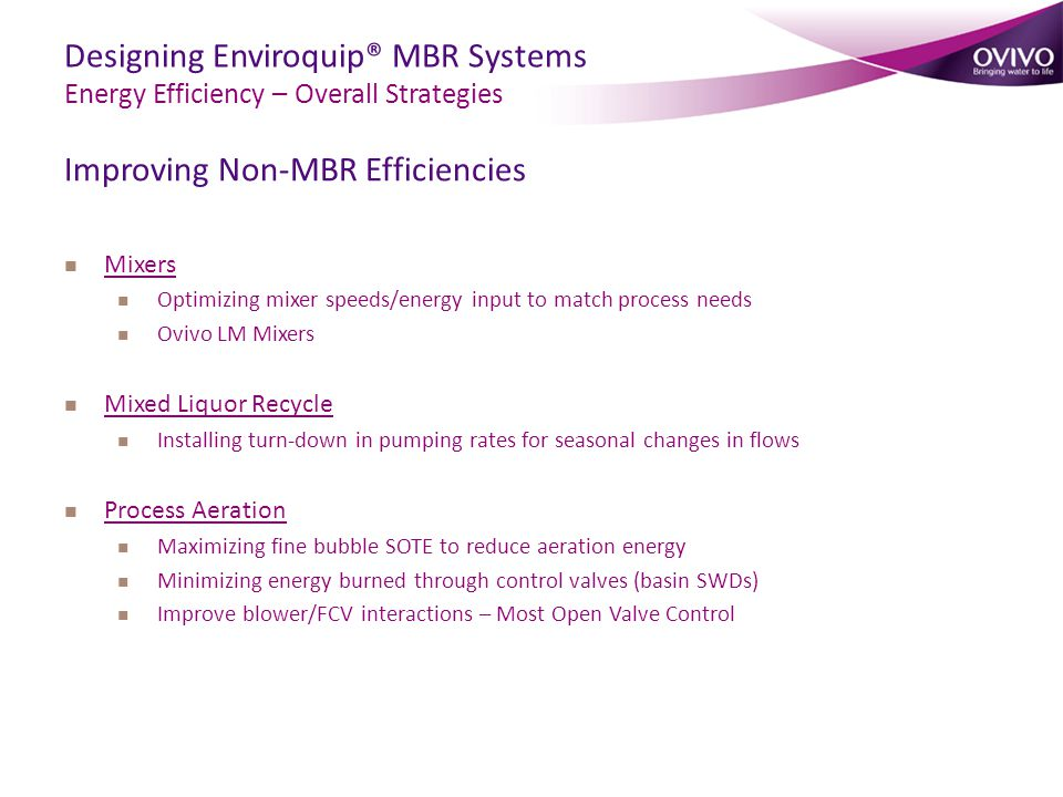 Designing Enviroquip® MBR Systems Energy Efficiency – Overall Strategies Improving Non-MBR Efficiencies Mixers Optimizing mixer speeds/energy input to match process needs Ovivo LM Mixers Mixed Liquor Recycle Installing turn-down in pumping rates for seasonal changes in flows Process Aeration Maximizing fine bubble SOTE to reduce aeration energy Minimizing energy burned through control valves (basin SWDs) Improve blower/FCV interactions – Most Open Valve Control