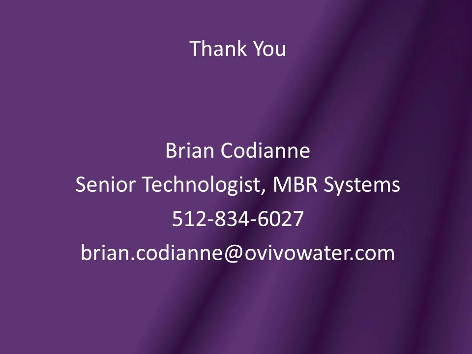 Thank You Brian Codianne Senior Technologist, MBR Systems 512-834-6027 brian.codianne@ovivowater.com