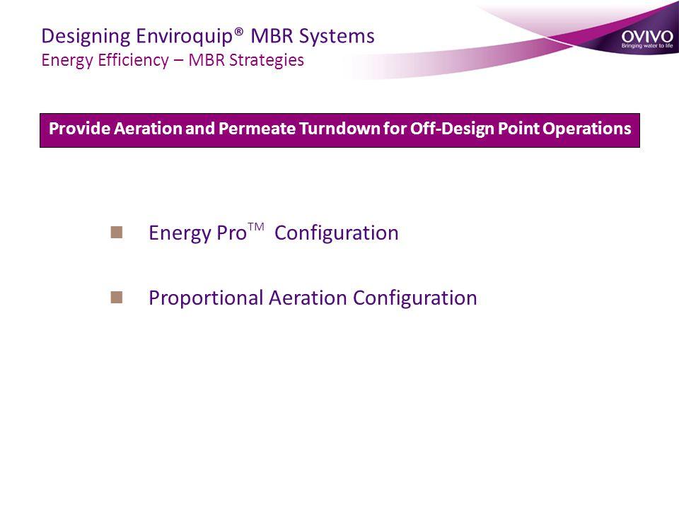 Energy Pro TM Configuration Proportional Aeration Configuration Provide Aeration and Permeate Turndown for Off-Design Point Operations Designing Enviroquip® MBR Systems Energy Efficiency – MBR Strategies