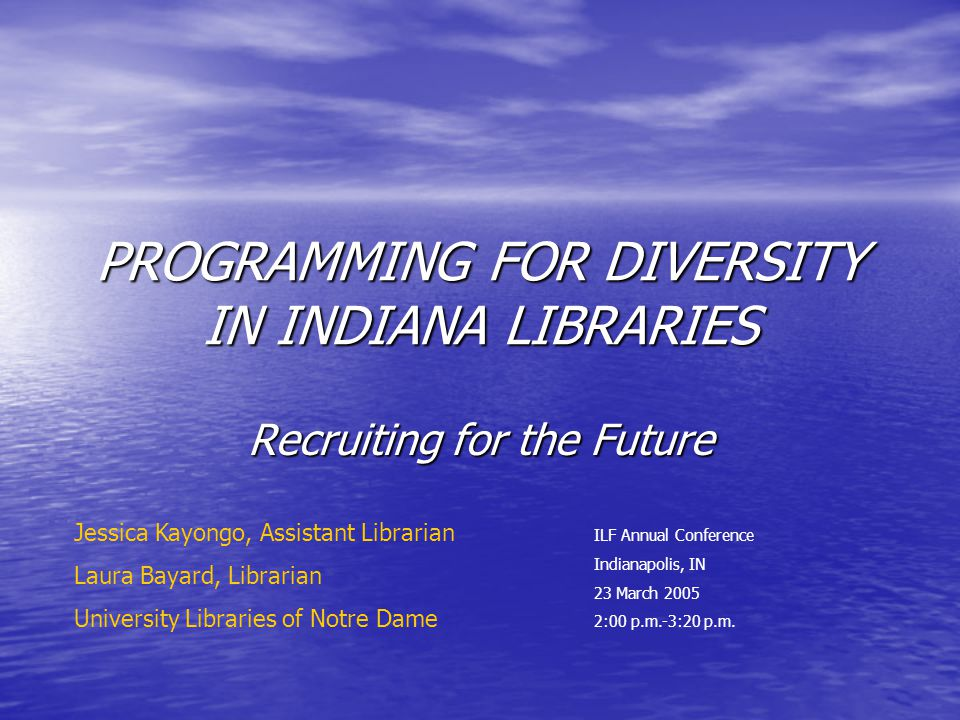 PROGRAMMING FOR DIVERSITY IN INDIANA LIBRARIES Recruiting for the Future ILF Annual Conference Indianapolis, IN 23 March 2005 2:00 p.m.-3:20 p.m.