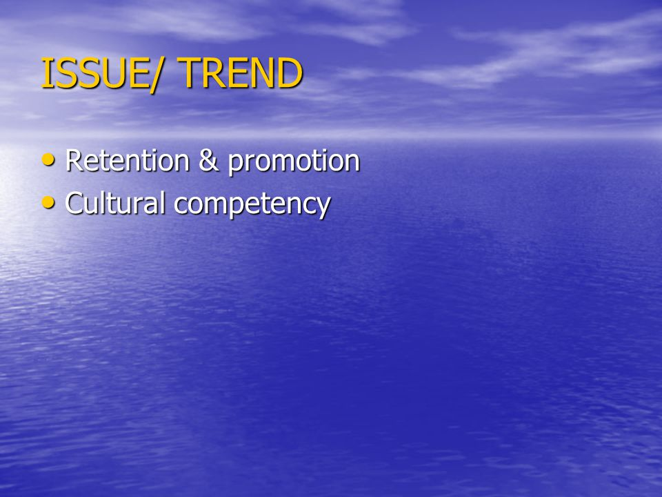 ISSUE/ TREND Retention & promotion Retention & promotion Cultural competency Cultural competency