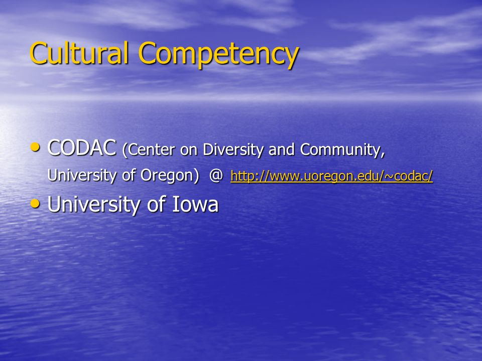 Cultural Competency CODAC (Center on Diversity and Community, University of Oregon) @ http://www.uoregon.edu/~codac/ CODAC (Center on Diversity and Community, University of Oregon) @ http://www.uoregon.edu/~codac/ http://www.uoregon.edu/~codac/ University of Iowa University of Iowa
