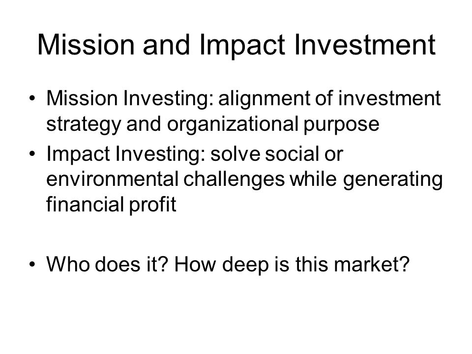 Mission and Impact Investment Mission Investing: alignment of investment strategy and organizational purpose Impact Investing: solve social or environmental challenges while generating financial profit Who does it.