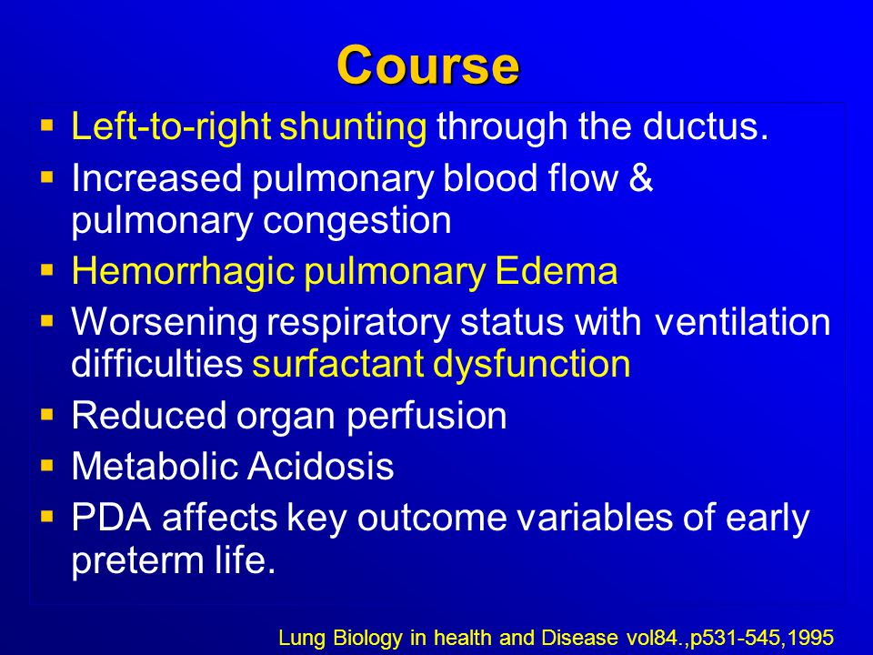 Course   Left-to-right shunting through the ductus.   Increased pulmonary blood flow & pulmonary congestion   Hemorrhagic pulmonary Edema   Wo
