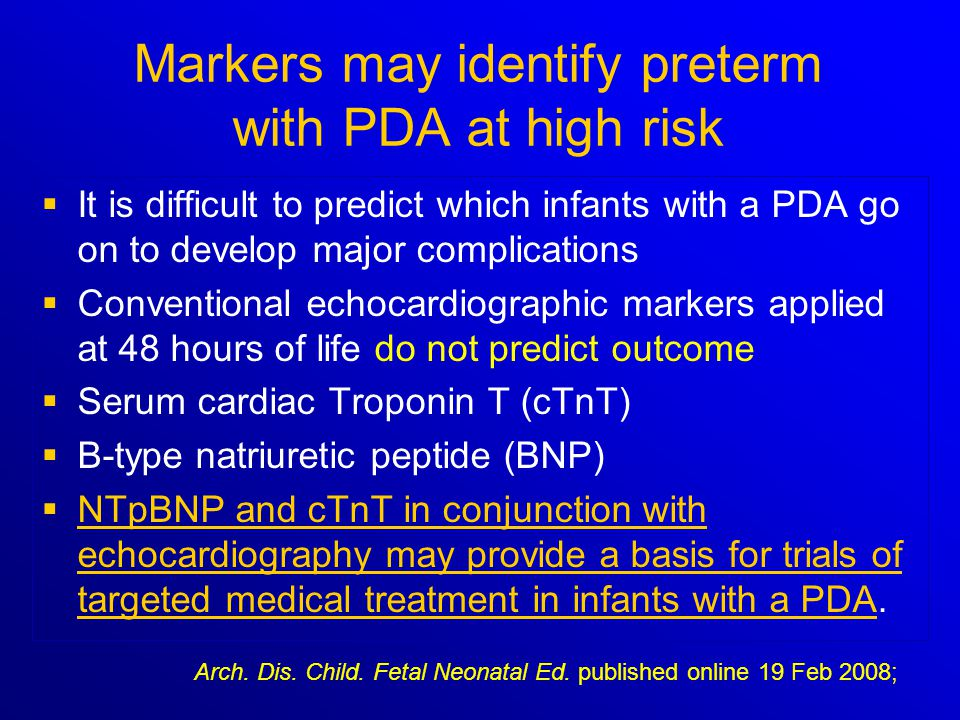 Markers may identify preterm with PDA at high risk   It is difficult to predict which infants with a PDA go on to develop major complications   Co