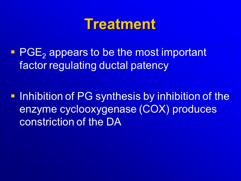 Treatment   PGE 2 appears to be the most important factor regulating ductal patency   Inhibition of PG synthesis by inhibition of the enzyme cyclo