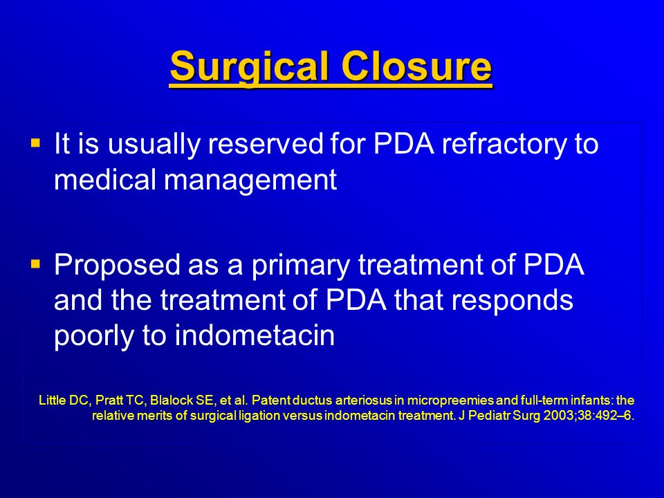 Surgical Closure Surgical Closure   It is usually reserved for PDA refractory to medical management   Proposed as a primary treatment of PDA and t