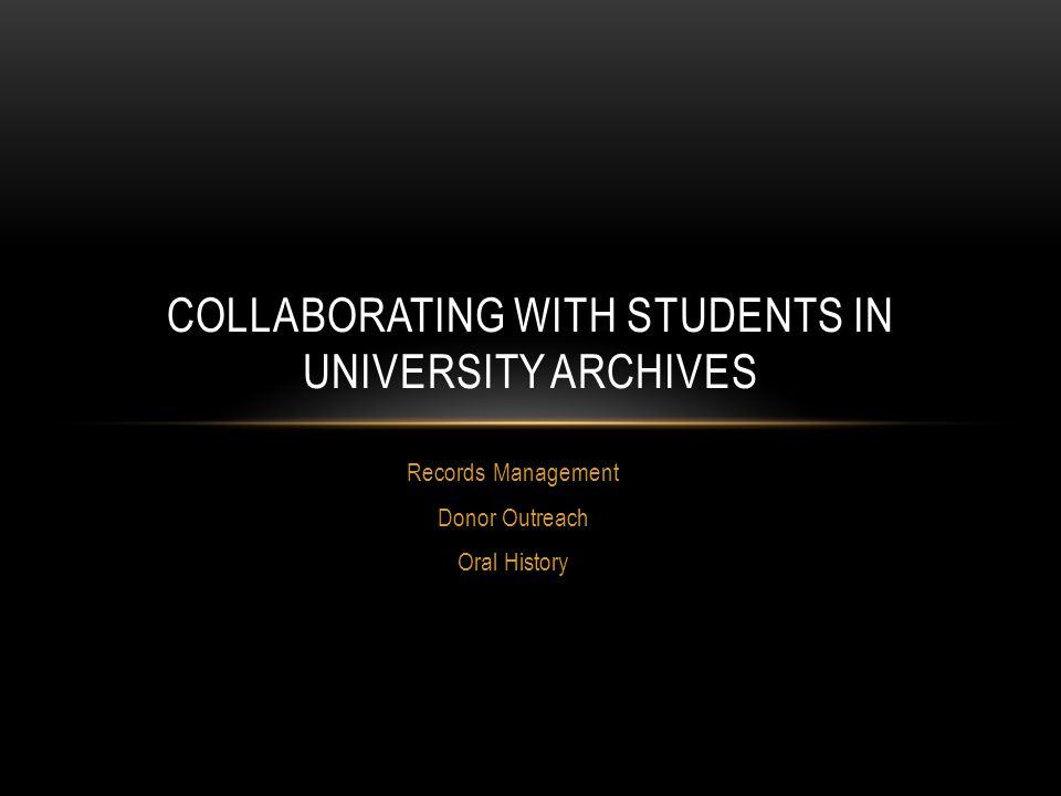 Records Management Donor Outreach Oral History COLLABORATING WITH STUDENTS IN UNIVERSITY ARCHIVES