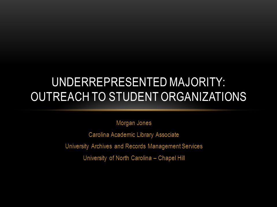 Morgan Jones Carolina Academic Library Associate University Archives and Records Management Services University of North Carolina – Chapel Hill UNDERREPRESENTED MAJORITY: OUTREACH TO STUDENT ORGANIZATIONS