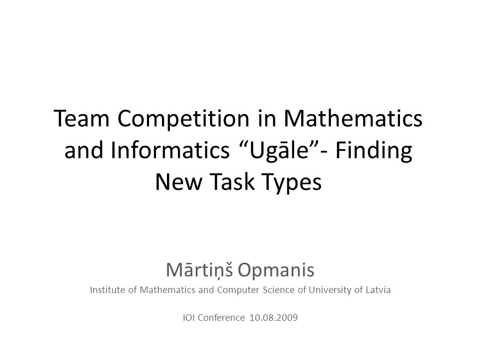 Team Competition in Mathematics and Informatics Ugāle - Finding New Task Types Mārtiņš Opmanis Institute of Mathematics and Computer Science of University of Latvia IOI Conference 10.08.2009