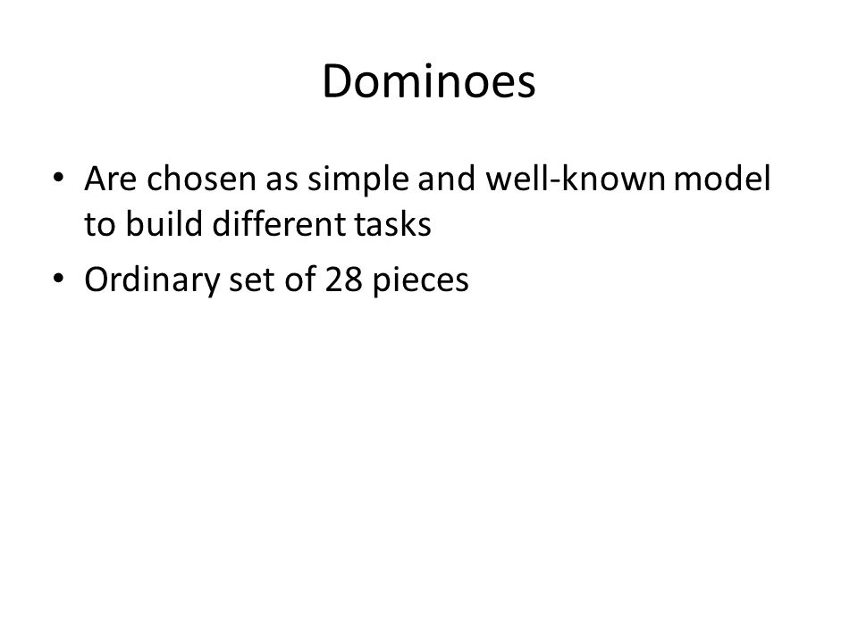 Dominoes Are chosen as simple and well-known model to build different tasks Ordinary set of 28 pieces